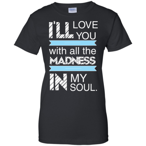 image 441 490x490px I'll Love You With All The Madness In My Soul T Shirts, Hoodies