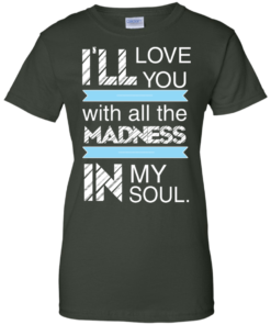 image 442 247x296px I'll Love You With All The Madness In My Soul T Shirts, Hoodies