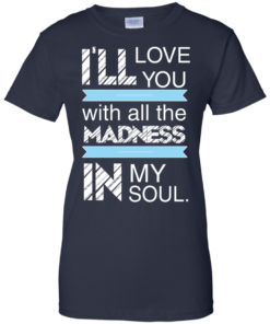 image 443 247x296px I'll Love You With All The Madness In My Soul T Shirts, Hoodies