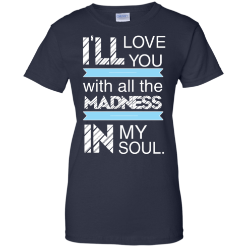 image 443 490x490px I'll Love You With All The Madness In My Soul T Shirts, Hoodies