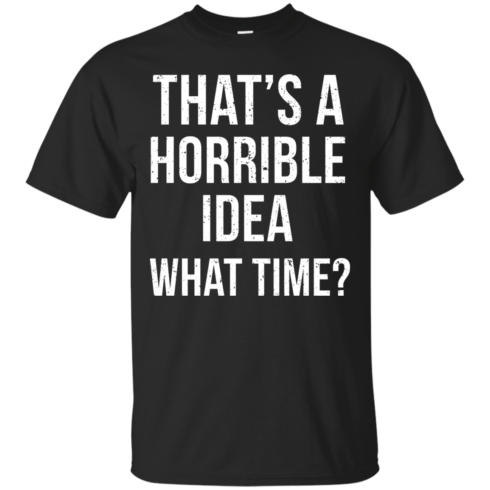 image 581 490x490px That's A Horrible Idea What Times T Shirts, Hoodies
