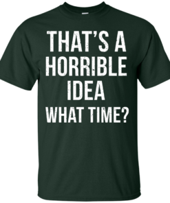 image 582 247x296px That's A Horrible Idea What Times T Shirts, Hoodies