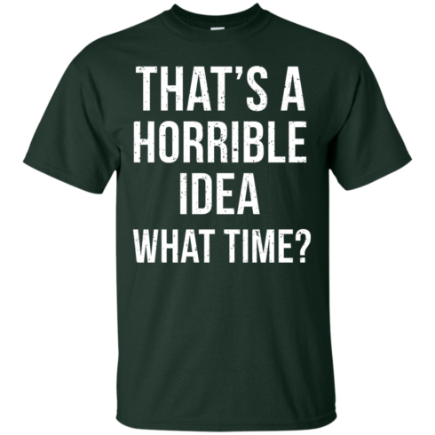 image 582 490x490px That's A Horrible Idea What Times T Shirts, Hoodies
