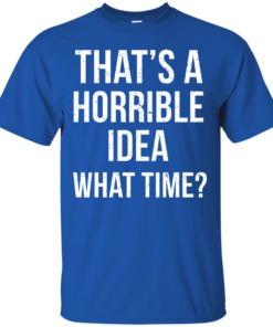 image 583 247x296px That's A Horrible Idea What Times T Shirts, Hoodies