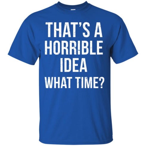 image 583 490x490px That's A Horrible Idea What Times T Shirts, Hoodies