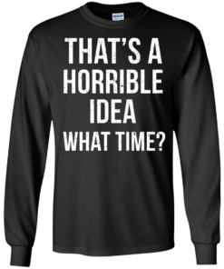 image 584 247x296px That's A Horrible Idea What Times T Shirts, Hoodies