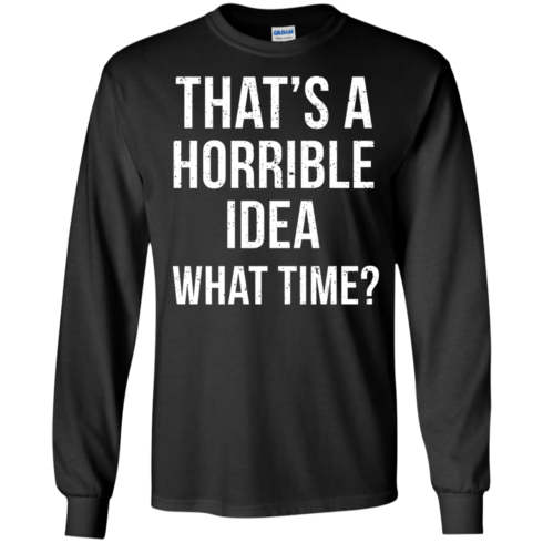image 584 490x490px That's A Horrible Idea What Times T Shirts, Hoodies