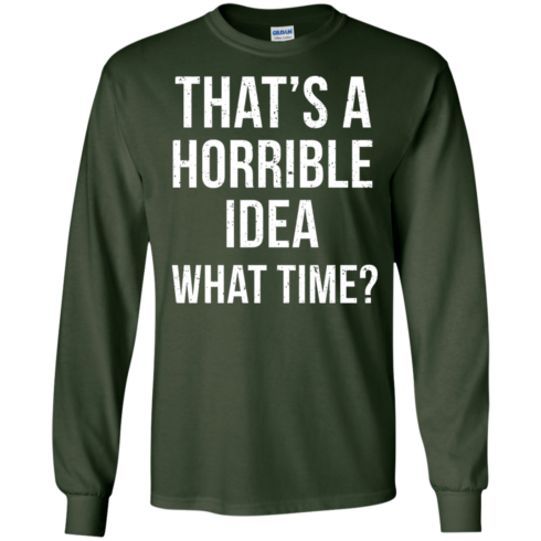 image 585 490x490px That's A Horrible Idea What Times T Shirts, Hoodies