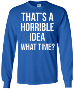 image 586 247x296px That's A Horrible Idea What Times T Shirts, Hoodies
