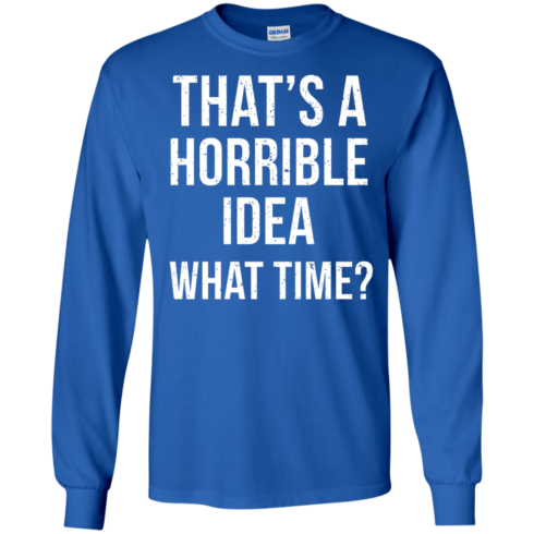 image 586 490x490px That's A Horrible Idea What Times T Shirts, Hoodies