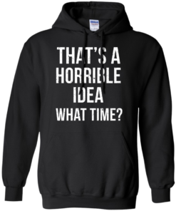 image 587 247x296px That's A Horrible Idea What Times T Shirts, Hoodies