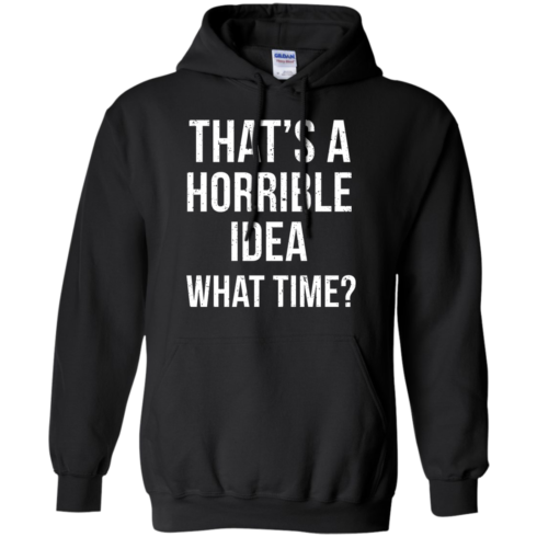 image 587 490x490px That's A Horrible Idea What Times T Shirts, Hoodies