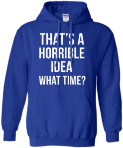 image 589 247x296px That's A Horrible Idea What Times T Shirts, Hoodies