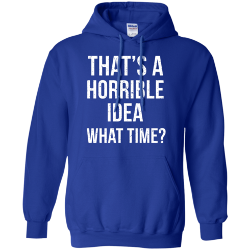 image 589 490x490px That's A Horrible Idea What Times T Shirts, Hoodies