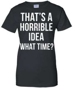 image 590 247x296px That's A Horrible Idea What Times T Shirts, Hoodies