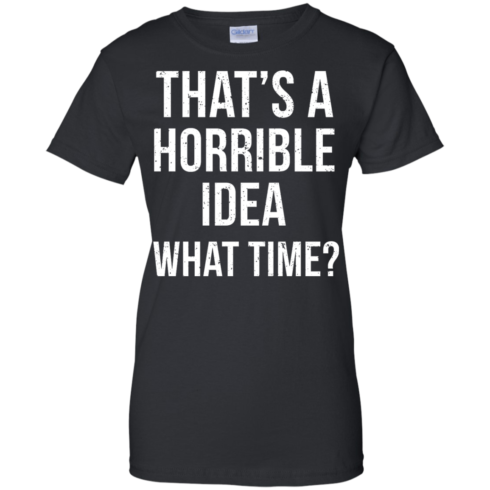 image 590 490x490px That's A Horrible Idea What Times T Shirts, Hoodies