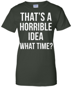 image 591 247x296px That's A Horrible Idea What Times T Shirts, Hoodies