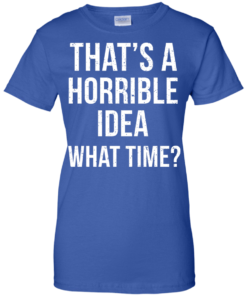 image 592 247x296px That's A Horrible Idea What Times T Shirts, Hoodies