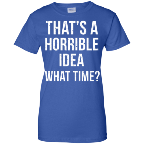 image 592 490x490px That's A Horrible Idea What Times T Shirts, Hoodies