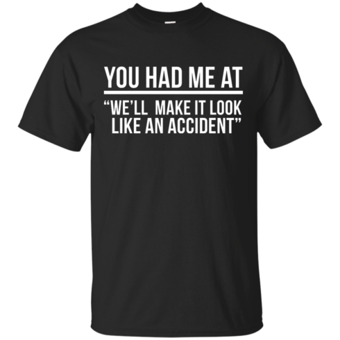 image 615 490x490px You Had Me At We'll Make It Look Like An Accident T Shirts, Hoodies