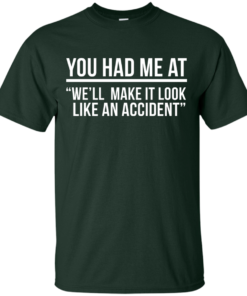 image 616 247x296px You Had Me At We'll Make It Look Like An Accident T Shirts, Hoodies
