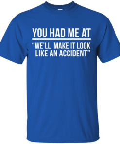 image 617 247x296px You Had Me At We'll Make It Look Like An Accident T Shirts, Hoodies