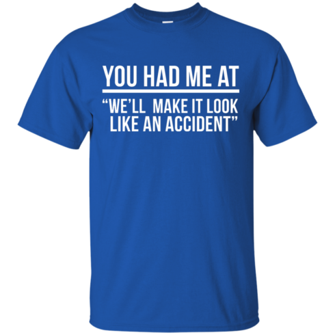 image 617 490x490px You Had Me At We'll Make It Look Like An Accident T Shirts, Hoodies