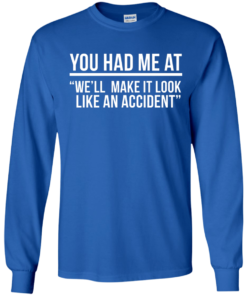 image 620 247x296px You Had Me At We'll Make It Look Like An Accident T Shirts, Hoodies