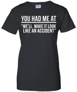 image 624 247x296px You Had Me At We'll Make It Look Like An Accident T Shirts, Hoodies