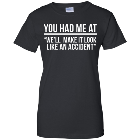 image 624 490x490px You Had Me At We'll Make It Look Like An Accident T Shirts, Hoodies