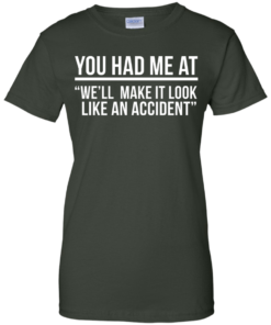 image 625 247x296px You Had Me At We'll Make It Look Like An Accident T Shirts, Hoodies