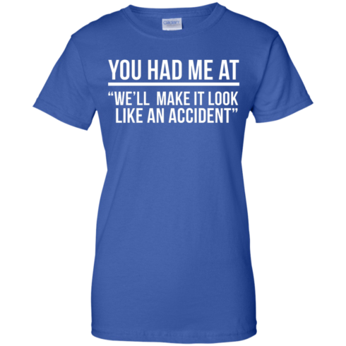 image 626 490x490px You Had Me At We'll Make It Look Like An Accident T Shirts, Hoodies