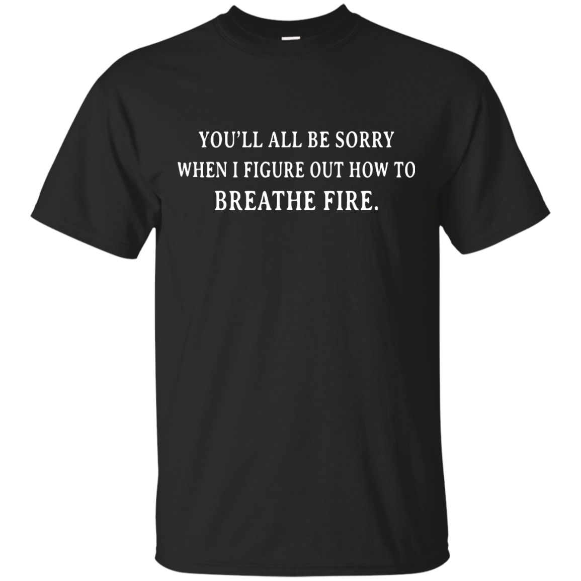 image 627px You'll All Be Sorry When I Figure Out How To Breathe Fire T Shirts