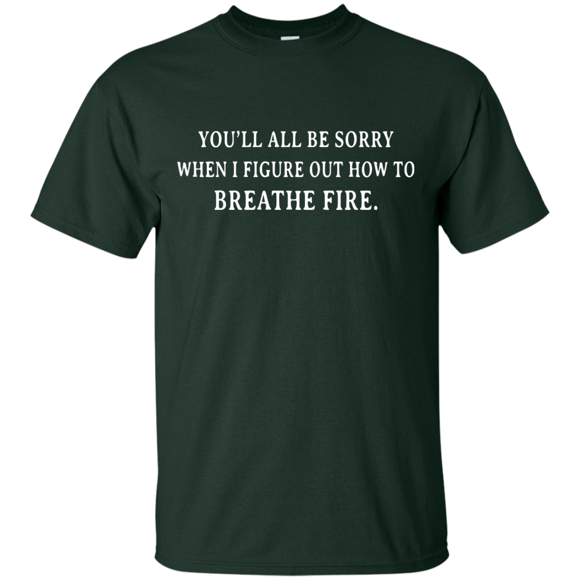 image 628px You'll All Be Sorry When I Figure Out How To Breathe Fire T Shirts
