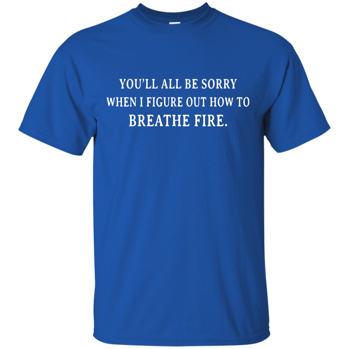 image 629px You'll All Be Sorry When I Figure Out How To Breathe Fire T Shirts