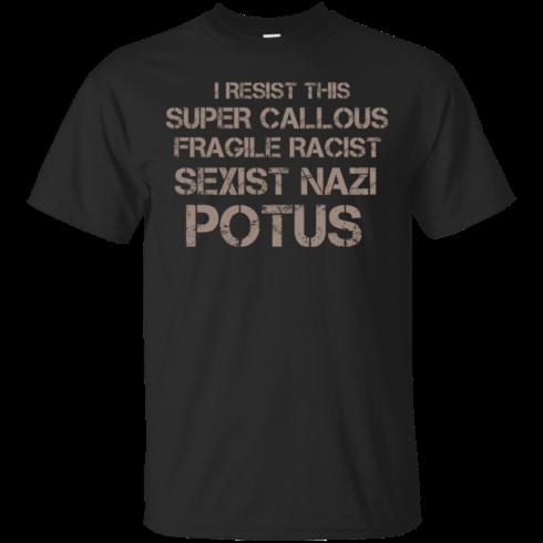 image 698 490x490px I Resist This Super Callous Fragile Racist Sexist Nazi Potus T Shirts