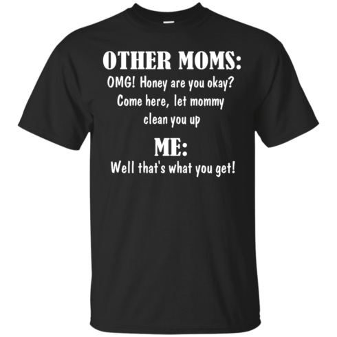 image 815 490x490px Other Moms and Me, Well That's What You Get T Shirts