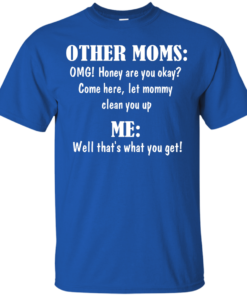 image 817 247x296px Other Moms and Me, Well That's What You Get T Shirts