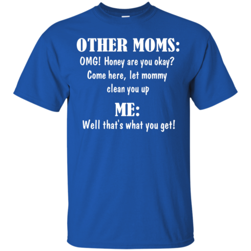 image 817 490x490px Other Moms and Me, Well That's What You Get T Shirts
