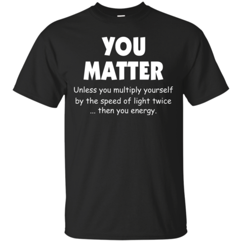 image 990 490x490px You Matter Unless You Multiply Yourself By The Speed Of Light Twice T Shirts