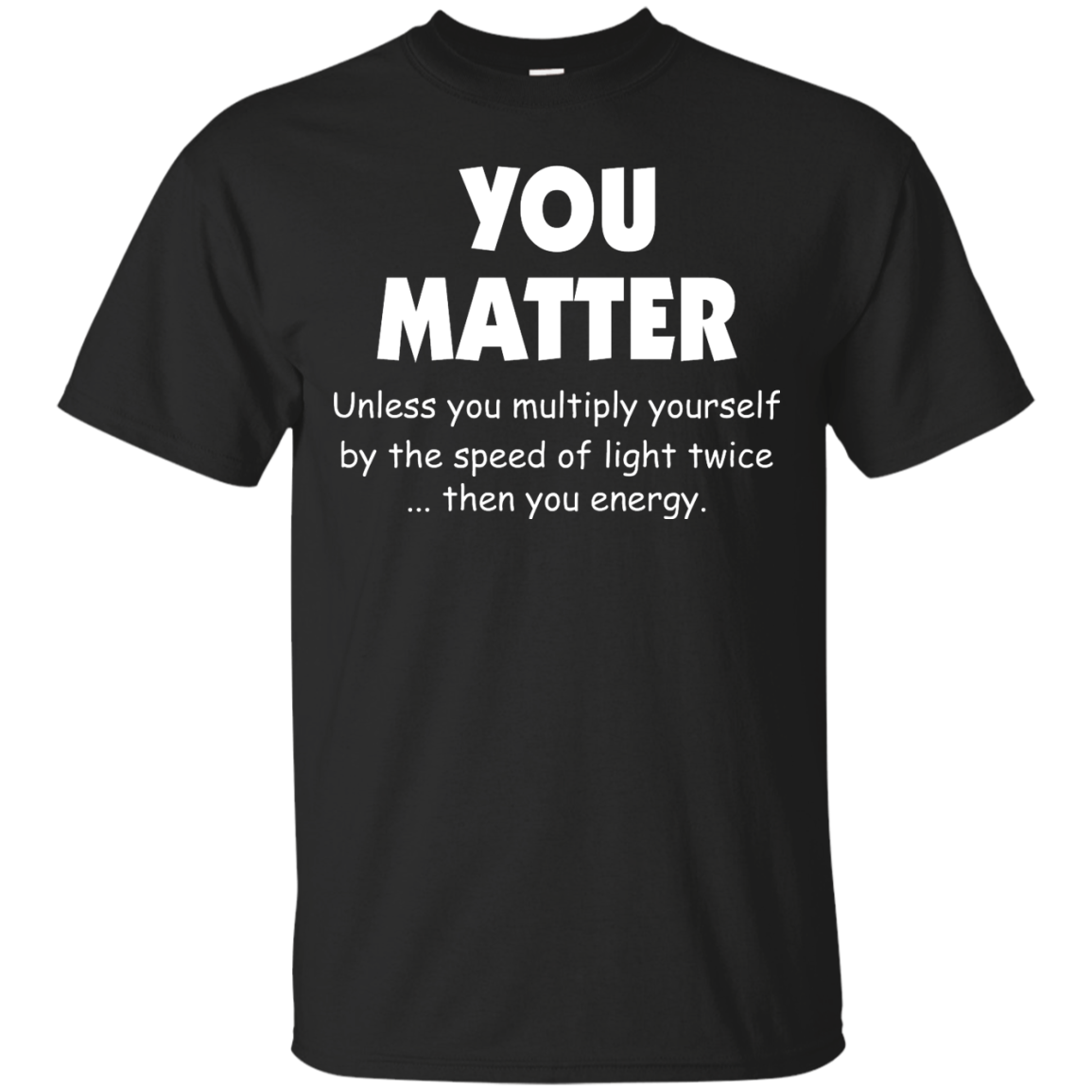 image 990px You Matter Unless You Multiply Yourself By The Speed Of Light Twice T Shirts