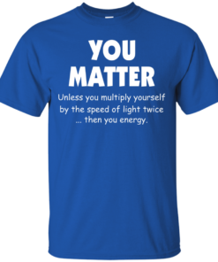 image 991 247x296px You Matter Unless You Multiply Yourself By The Speed Of Light Twice T Shirts