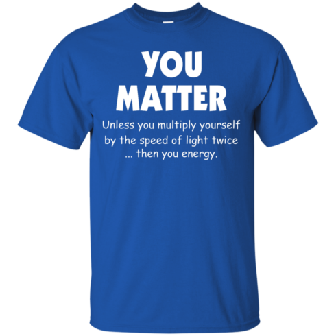image 991 490x490px You Matter Unless You Multiply Yourself By The Speed Of Light Twice T Shirts