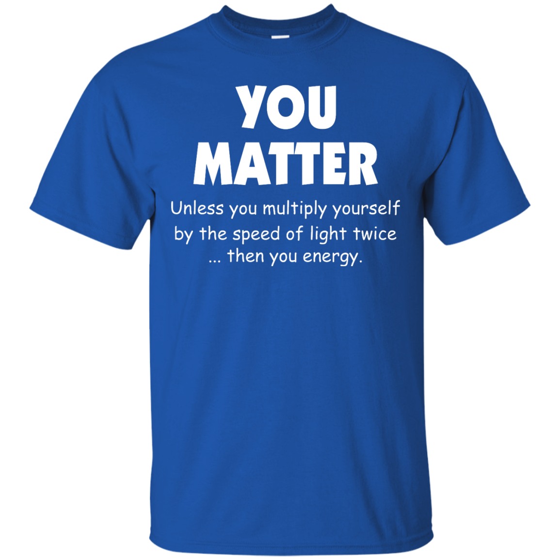image 991px You Matter Unless You Multiply Yourself By The Speed Of Light Twice T Shirts
