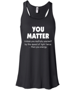 image 992 247x296px You Matter Unless You Multiply Yourself By The Speed Of Light Twice T Shirts