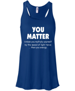 image 993 247x296px You Matter Unless You Multiply Yourself By The Speed Of Light Twice T Shirts