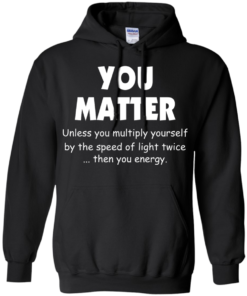 image 994 247x296px You Matter Unless You Multiply Yourself By The Speed Of Light Twice T Shirts