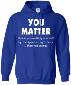 image 995 247x296px You Matter Unless You Multiply Yourself By The Speed Of Light Twice T Shirts