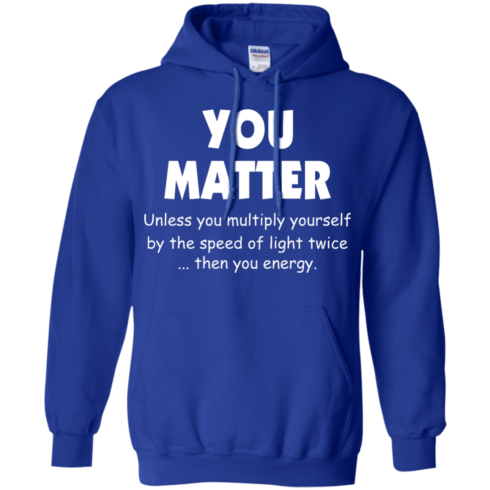 image 995 490x490px You Matter Unless You Multiply Yourself By The Speed Of Light Twice T Shirts