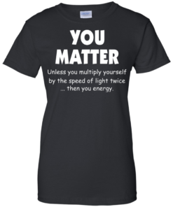 image 996 247x296px You Matter Unless You Multiply Yourself By The Speed Of Light Twice T Shirts
